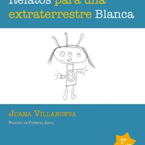 Relatos para una extraterrestre Blanca - Juana Villanueva