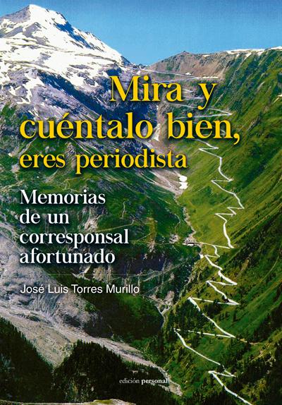 Mira y cuéntalo bien, eres periodista. Memorias de un corresponsal afortunado - José Luis Torres Murillo