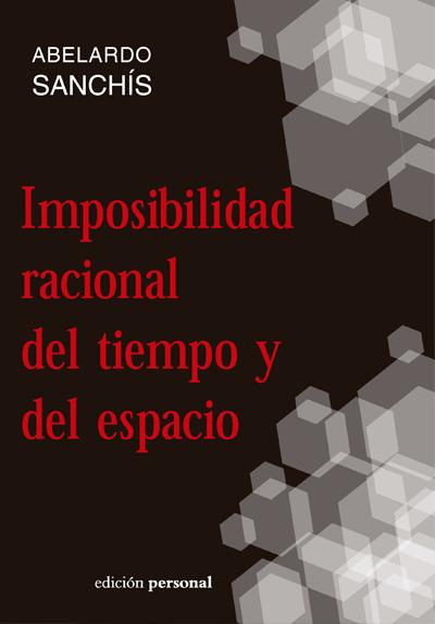 Imposibilidad racional del tiempo y del espacio - Abelardo Sanchís Rubio