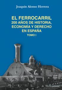 El ferrocarril. 200 años de historia, economía y derecho en España - Joaquín Alonso Herrera