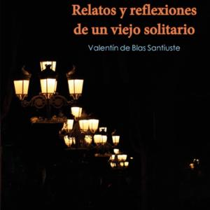 Relatos y reflexiones de un viejo solitario - Valentín de Blas Santiuste