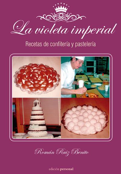 La violeta imperial. Recetas de confitería y pastelería - Román Ruiz Benito